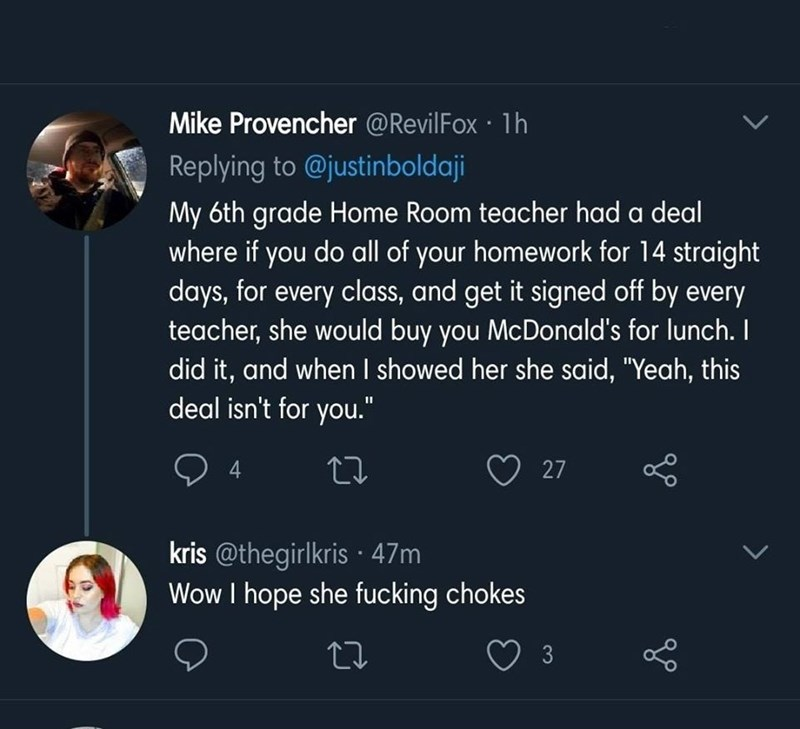 "Text - Mike Provencher @RevilFox 1h Replying to @justinboldaji My 6th grade Home Room teacher had a deal where if you do all of your homework for 14 straight days, for every class, and get it signed off by every teacher, she would buy you McDonald's for lunch. I did it, and when I showed her she said, ""Yeah, this deal isn't for you."" 4 27 kris @thegirlkris · 47m Wow I hope she fucking chokes O 3"