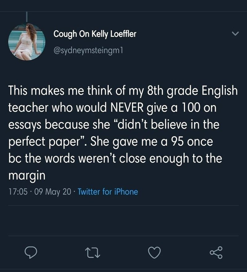 "Text - Cough On Kelly Loeffler @sydneymsteingm1 This makes me think of my 8th grade English teacher who would NEVER give a 100 on essays because she ""didn't believe in the perfect paper"". She gave me a 95 once bc the words weren't close enough to the margin 17:05 · 09 May 20 · Twitter for iPhone"