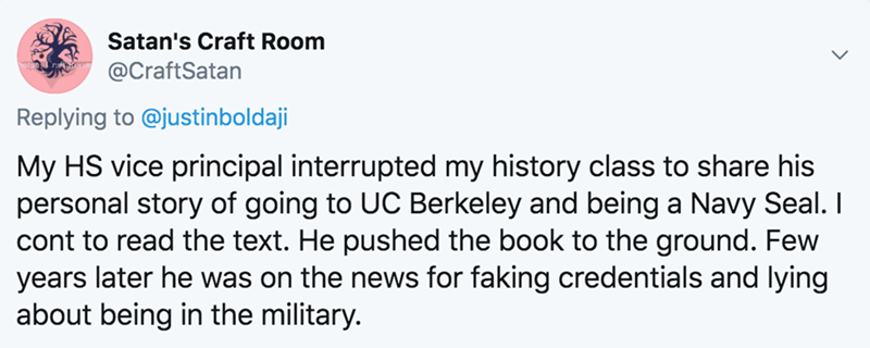 Text - Satan's Craft Room @CraftSatan Replying to @justinboldaji My HS vice principal interrupted my history class to share his personal story of going to UC Berkeley and being a Navy Seal. I cont to read the text. He pushed the book to the ground. Few years later he was on the news for faking credentials and lying about being in the military.