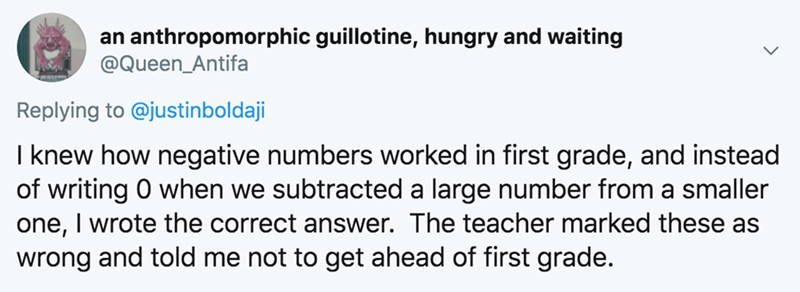 Text - an anthropomorphic guillotine, hungry and waiting @Queen_Antifa Replying to @justinboldaji I knew how negative numbers worked in first grade, and instead of writing 0 when we subtracted a large number from a smaller one, I wrote the correct answer. The teacher marked these as wrong and told me not to get ahead of first grade.