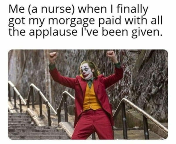 Text - Me (a nurse) when I finally got my morgage paid with all the applause l've'been given.