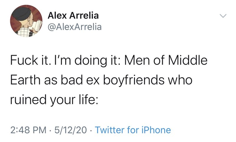 Text - Alex Arrelia @AlexArrelia Fuck it. I'm doing it: Men of Middle Earth as bad ex boyfriends who ruined your life: 2:48 PM · 5/12/20 · Twitter for iPhone