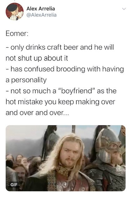 "Text - Alex Arrelia @AlexArrelia Eomer: - only drinks craft beer and he will not shut up about it - has confused brooding with having a personality - not so much a ""boyfriend"" as the hot mistake you keep making over and over and over... GIF"