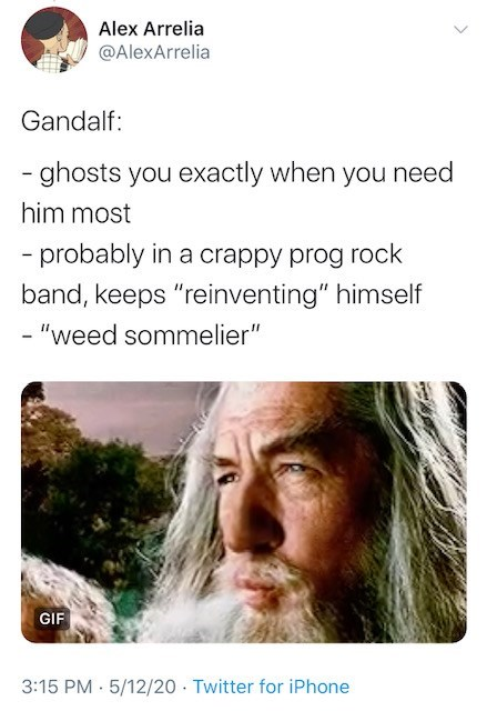 "Text - Alex Arrelia @AlexArrelia Gandalf: - ghosts you exactly when you need him most - probably in a crappy prog rock band, keeps ""reinventing"" himself - ""weed sommelier"" GIF 3:15 PM · 5/12/20 · Twitter for iPhone"
