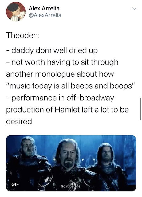 "Text - Alex Arrelia @AlexArrelia Theoden: - daddy dom well dried up - not worth having to sit through another monologue about how ""music today is all beeps and boops"" - performance in off-broadway production of Hamlet left a lot to be desired GIF So it begins."