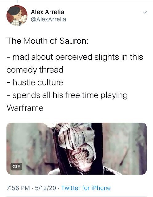 Text - Alex Arrelia @AlexArrelia The Mouth of Sauron: - mad about perceived slights in this comedy thread - hustle culture - spends all his free time playing Warframe GIF 7:58 PM 5/12/20 Twitter for iPhone