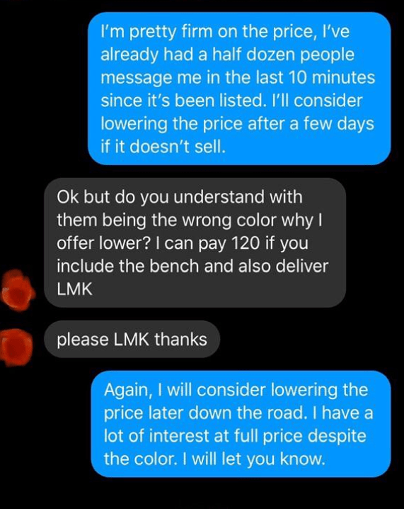 Text - I'm pretty firm on the price, I've already had a half dozen people message me in the last 10 minutes since it's been listed. I'll consider lowering the price after a few days if it doesn't sell. Ok but do you understand with them being the wrong color why I offer lower? I can pay 120 if you include the bench and also deliver LMK please LMK thanks Again, I will consider lowering the price later down the road. I have a lot of interest at full price despite the color. I will let you know.