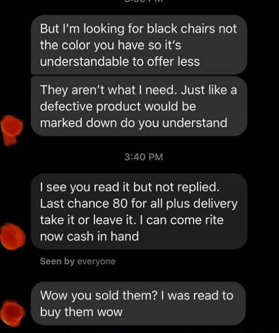 Text - But I'm looking for black chairs not the color you have so it's understandable to offer less They aren't what I need. Just like a defective product would be marked down do you understand 3:40 PM I see you read it but not replied. Last chance 80 for all plus delivery take it or leave it. I can come rite now cash in hand Seen by everyone Wow you sold them? I was read to buy them wow