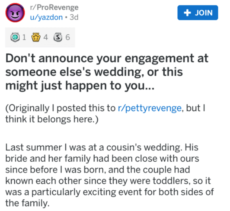 Text - r/ProRevenge + JOIN u/yazdon • 3d 4 3 6 Don't announce your engagement at someone else's wedding, or this might just happen to you... (Originally I posted this to r/pettyrevenge, but I think it belongs here.) Last summer I was at a cousin's wedding. His bride and her family had been close with ours since before I was born, and the couple had known each other since they were toddlers, so it was a particularly exciting event for both sides of the family.