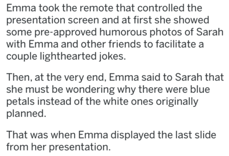 Text - Emma took the remote that controlled the presentation screen and at first she showed some pre-approved humorous photos of Sarah with Emma and other friends to facilitate a couple lighthearted jokes. Then, at the very end, Emma said to Sarah that she must be wondering why there were blue petals instead of the white ones originally planned. That was when Emma displayed the last slide from her presentation.
