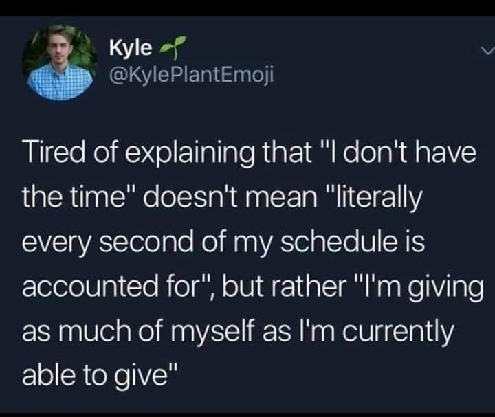 "Text - Kyle @KylePlantEmoji Tired of explaining that ""I don't have the time"" doesn't mean ""literally every second of my schedule is accounted for"", but rather ""I'm giving as much of myself as l'm currently able to give"""