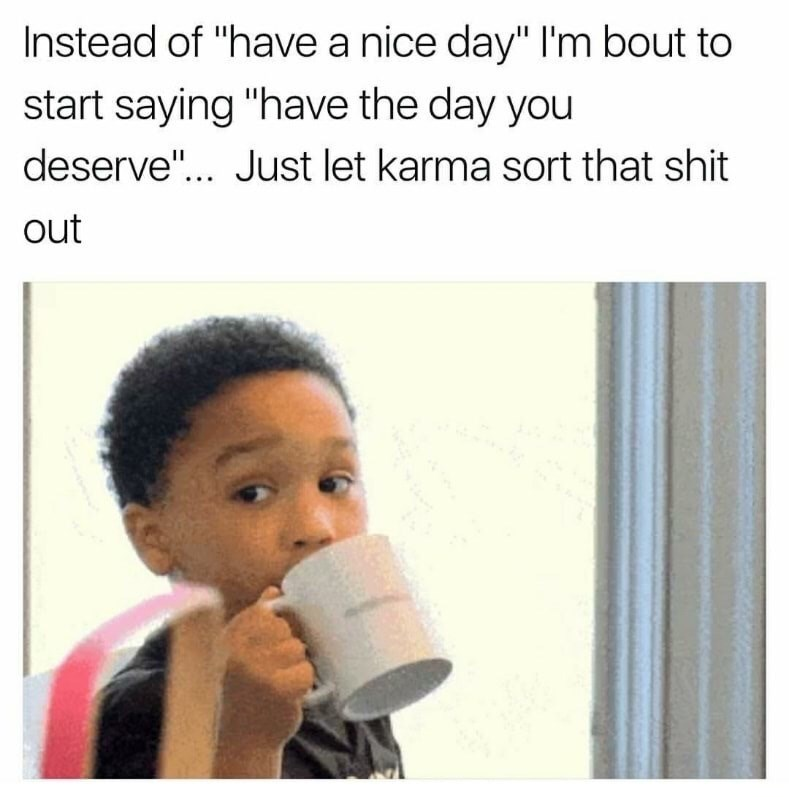 "Product - Instead of ""have a nice day"" l'm bout to start saying ""have the day you deserve""... Just let karma sort that shit out"