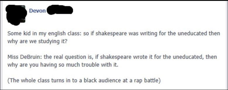 Text - Devon Some kid in my english class: so if shakespeare was writing for the uneducated then why are we studying it? Miss DeBruin: the real question is, if shakespeare wrote it for the uneducated, then why are you having so much trouble with it. (The whole class turns in to a black audience at a rap battle)