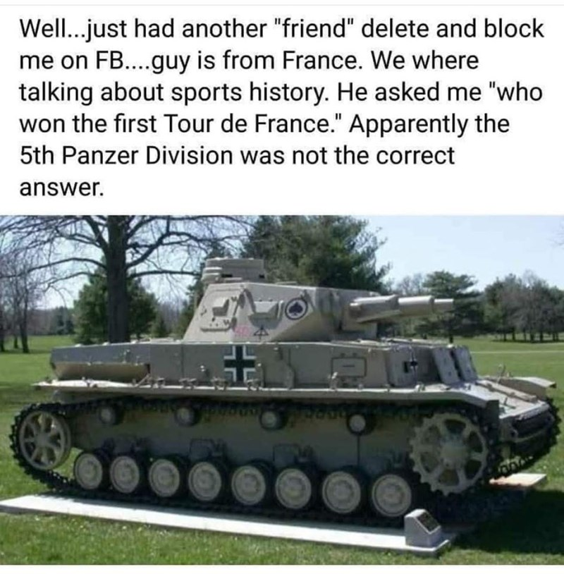 """Text - Combat vehicle - Well...just had another """"friend"""" delete and block me on FB...guy is from France. We where talking about sports history. He asked me """"who won the first Tour de France."""" Apparently the 5th Panzer Division was not the correct answer."""