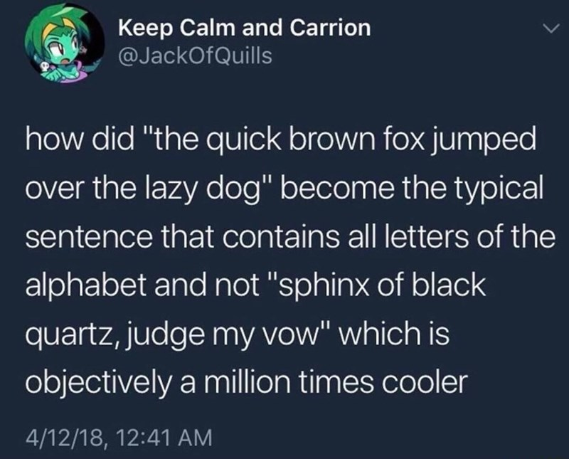 """Text - Text - Keep Calm and Carrion @JackOfQuills how did """"the quick brown fox jumped over the lazy dog"""" become the typical sentence that contains all letters of the alphabet and not """"sphinx of black quartz, judge my vow"""" which is objectively a million times cooler 4/12/18, 12:41 AM"""