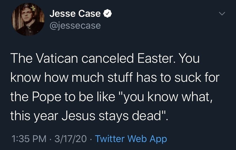 """Text - Text - Jesse Case @jessecase The Vatican canceled Easter. You know how much stuff has to suck for the Pope to be like """"you know what, this year Jesus stays dead"""". 1:35 PM · 3/17/20 · Twitter Web App"""