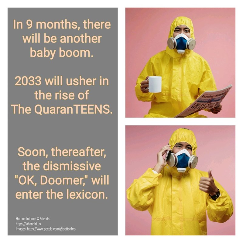 """Text - Personal protective equipment - In 9 months, there will be another baby boom. 2033 will usher in the rise of Eiening The QuaranTEENS. Soon, thereafter, the dismissive """"OK, Doomer,"""" will enter the lexicon. Humor: Internet & Friends https://jahangiri.us Images: https://www.pexels.com/@cottonbro"""