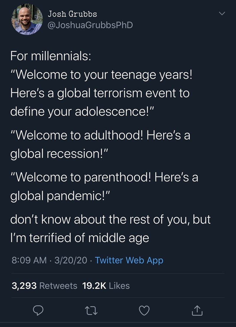 """Text - Text - Josh Grubbs @JoshuaGrubbsPhD For millennials: """"Welcome to your teenage years! Here's a global terrorism event to define your adolescence!"""" """"Welcome to adulthood! Here's a global recession!"""" """"Welcome to parenthood! Here's a global pandemic!"""" don't know about the rest of you, but I'm terrified of middle age 8:09 AM · 3/20/20 · Twitter Web App 3,293 Retweets 19.2K Likes"""