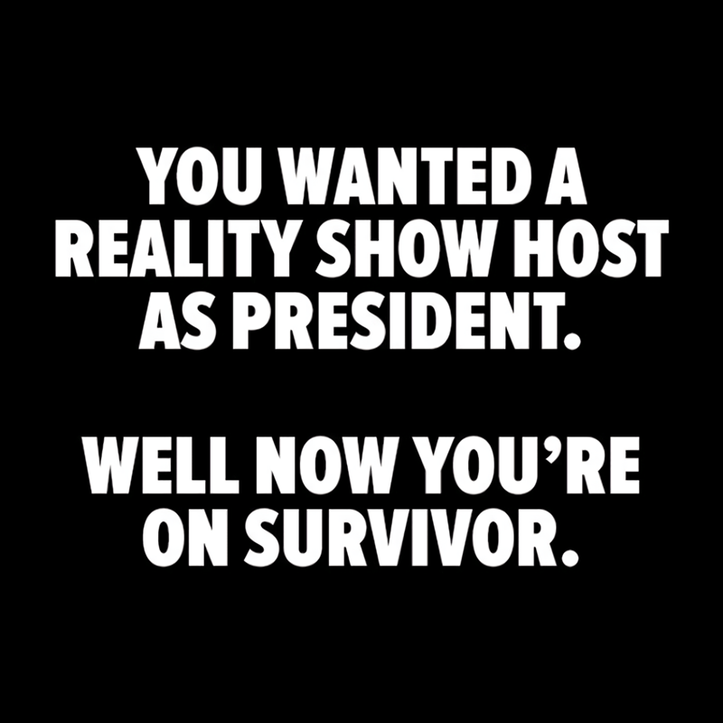 Text - Font - YOU WANTED A REALITY SHOW HOST AS PRESIDENT. WELL NOW YOU'RE ON SURVIVOR.