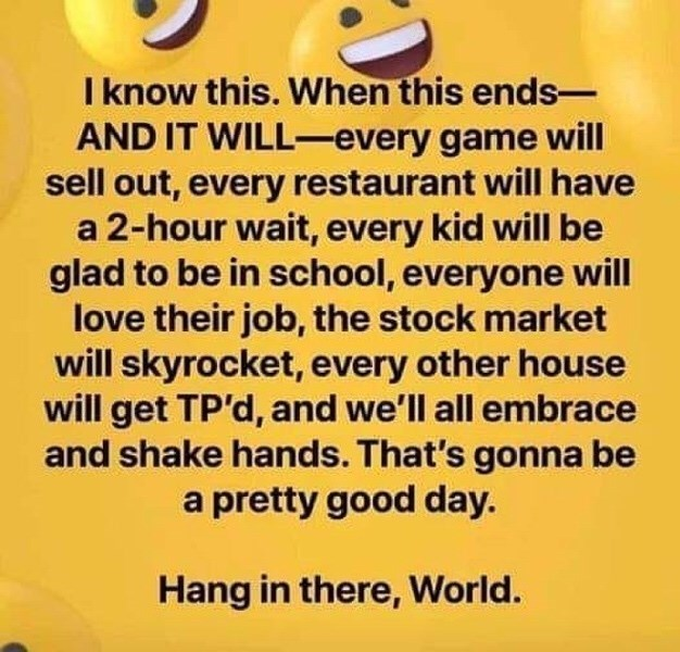 Text - Text - I know this. When this ends- AND IT WILL-every game will sell out, every restaurant will have a 2-hour wait, every kid will be glad to be in school, everyone will love their job, the stock market will skyrocket, every other house will get TP'd, and we'll all embrace and shake hands. That's gonna be a pretty good day. Hang in there, World.