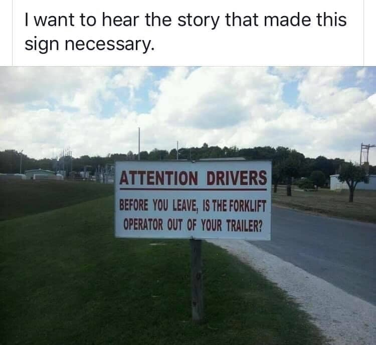 Text - I want to hear the story that made this sign necessary. ATTENTION DRIVERS BEFORE YOU LEAVE, IS THE FORKLIFT OPERATOR OUT OF YOUR TRAILER?
