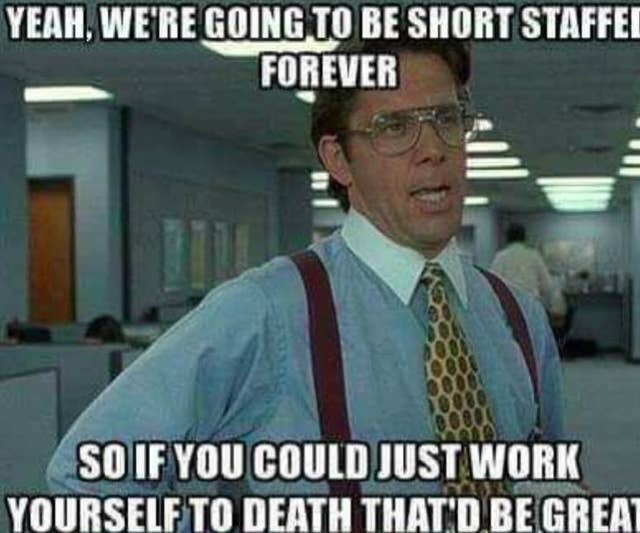 Internet meme - YEAH, WE'RE GOING TO BE SHORT STAFFEI FOREVER SO IF YOU COULD JUST WORK YOURSELF TO DEATH THAT'D BE GREAT