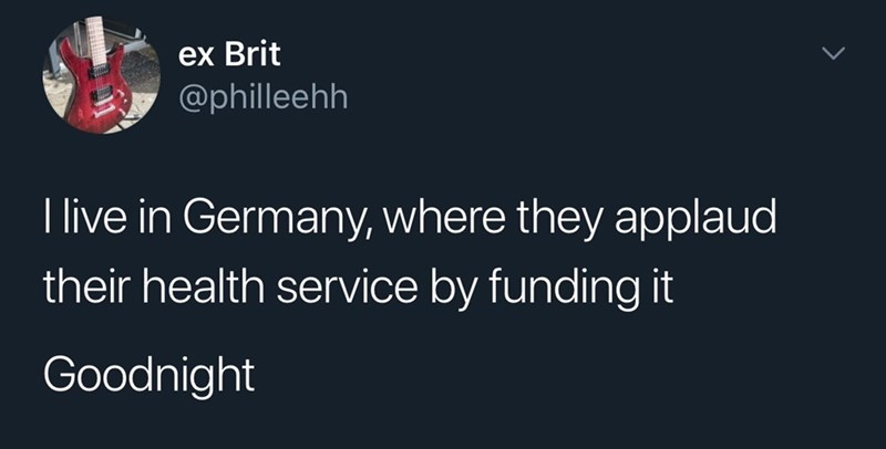 Text - ex Brit @philleehh I live in Germany, where they applaud their health service by funding it Goodnight