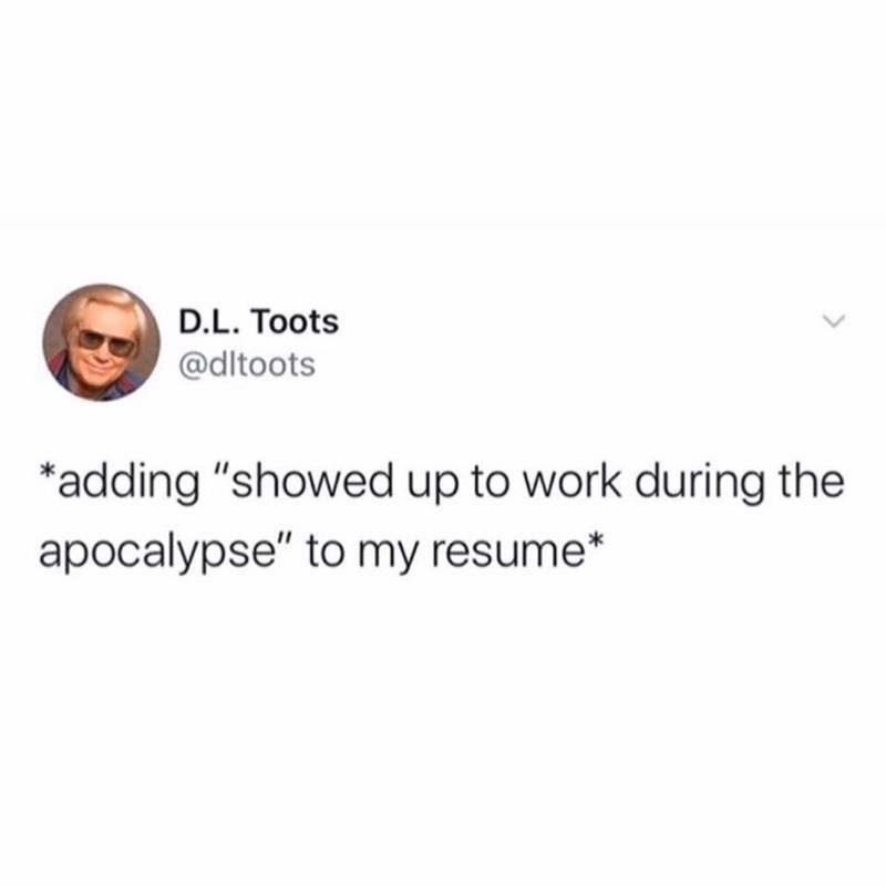 """Text - D.L. Toots @dltoots *adding """"showed up to work during the apocalypse"""" to my resume* <>"""