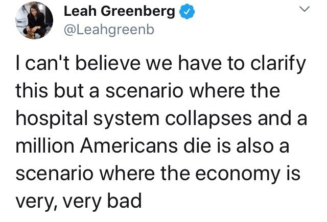 Text - Leah Greenberg @Leahgreenb I can't believe we have to clarify this but a scenario where the hospital system collapses and a million Americans die is also a scenario where the economy is very, very bad
