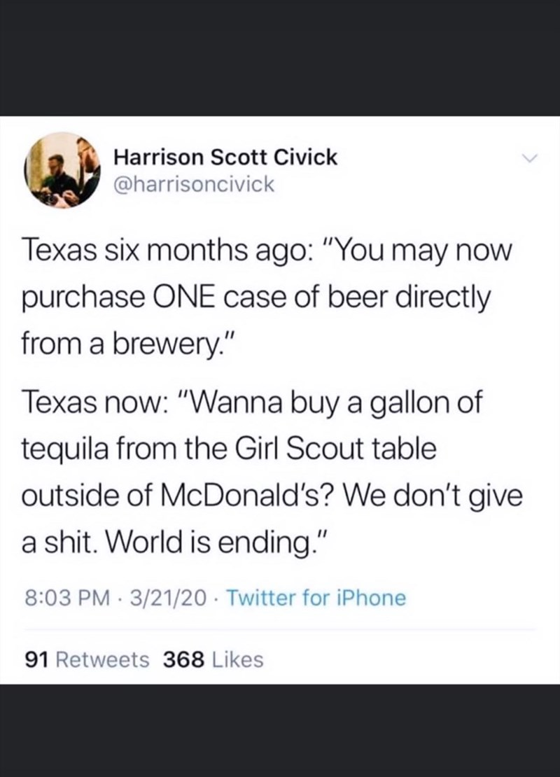 "Text - Harrison Scott Civick @harrisoncivick Texas six months ago: ""You may now purchase ONE case of beer directly from a brewery."" Texas now: ""Wanna buy a gallon of tequila from the Girl Scout table outside of McDonald's? We don't give a shit. World is ending."" 8:03 PM · 3/21/20 · Twitter for iPhone 91 Retweets 368 Likes"