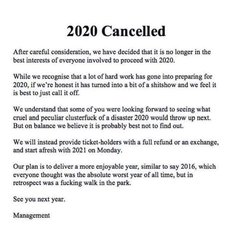 Text - 2020 Cancelled After careful consideration, we have decided that it is no longer in the best interests of everyone involved to proceed with 2020. While we recognise that a lot of hard work has gone into preparing for 2020, if we're honest it has turned into a bit of a shitshow and we feel it is best to just call it off. We understand that some of you were looking forward to seeing what cruel and peculiar clusterfuck of a disaster 2020 would throw up next. But on balance we believe it is p
