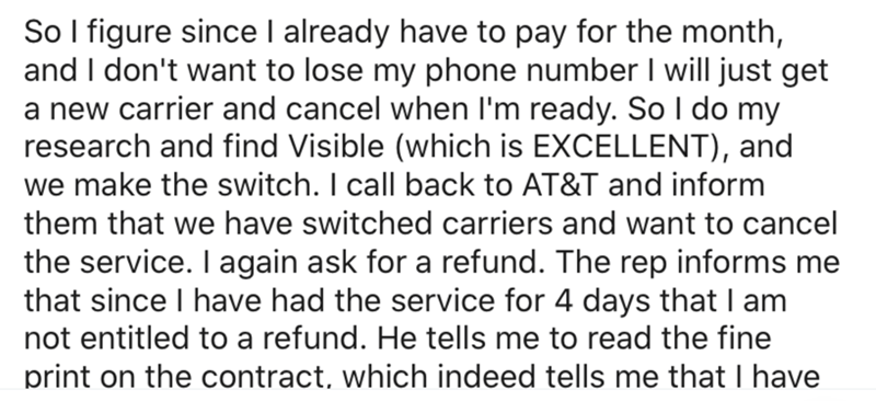 Text - So I figure since I already have to pay for the month, and I don't want to lose my phone number I will just get a new carrier and cancel when I'm ready. So I do my research and find Visible (which is EXCELLENT), and we make the switch. I call back to AT&T and inform them that we have switched carriers and want to cancel the service. I again ask for a refund. The rep informs me that since I have had the service for 4 days thatI am not entitled to a refund. He tells me to read the fine prin