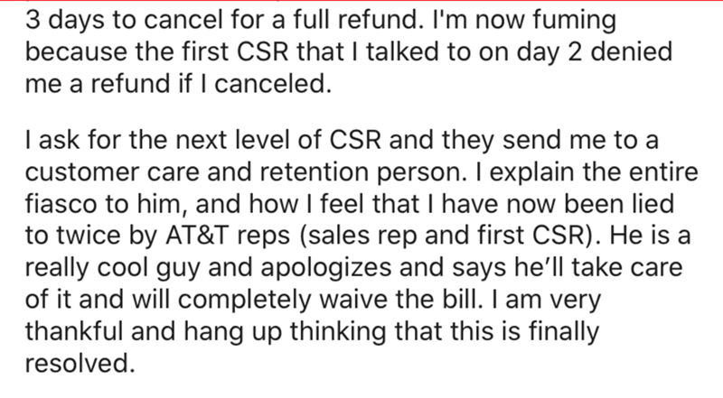 Text - 3 days to cancel for a full refund. I'm now fuming because the first CSR that I talked to on day 2 denied me a refund if I canceled. I ask for the next level of CSR and they send me to a customer care and retention person. I explain the entire fiasco to him, and how I feel that I have now been lied to twice by AT&T reps (sales rep and first CSR). He is a really cool guy and apologizes and says he'll take care of it and will completely waive the bill. I am very thankful and hang up thinkin