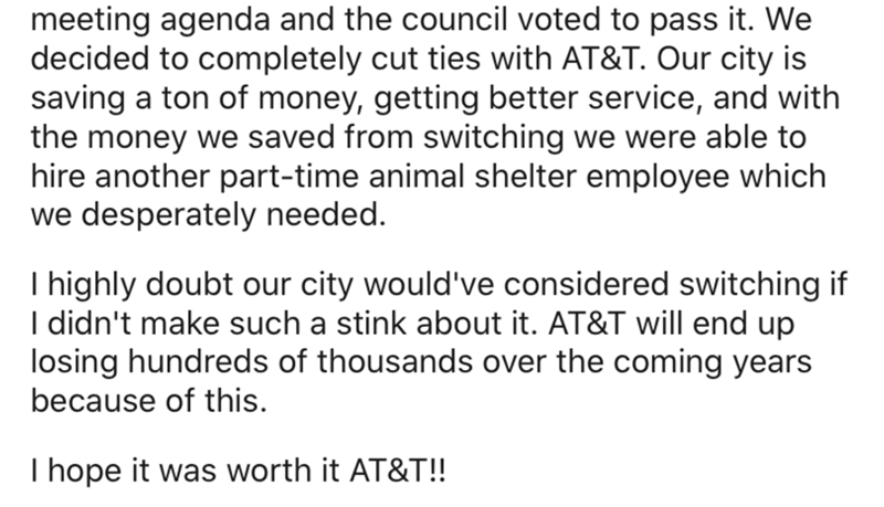 Text - meeting agenda and the council voted to pass it. We decided to completely cut ties with AT&T. Our city is saving a ton of money, getting better service, and with the money we saved from switching we were able to hire another part-time animal shelter employee which we desperately needed. I highly doubt our city would've considered switching if I didn't make such a stink about it. AT&T will end up losing hundreds of thousands over the coming years because of this. I hope it was worth it AT&