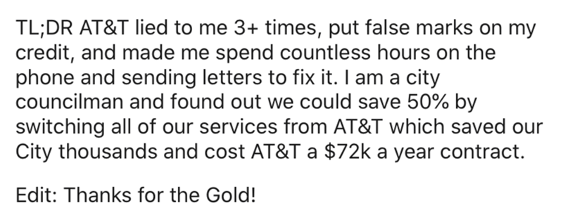 Text - TL;DR AT&T lied to me 3+ times, put false marks on my credit, and made me spend countless hours on the phone and sending letters to fix it. I am a city councilman and found out we could save 50% by switching all of our services from AT&T which saved our City thousands and cost AT&T a $72k a year contract. Edit: Thanks for the Gold!