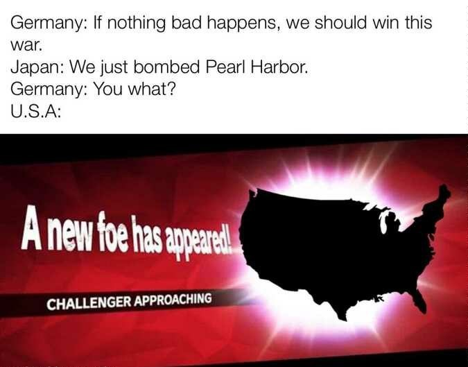 Text - Germany: If nothing bad happens, we should win this war. Japan: We just bombed Pearl Harbor. Germany: You what? U.S.A: new foe has appeae CHALLENGER APPROACHING