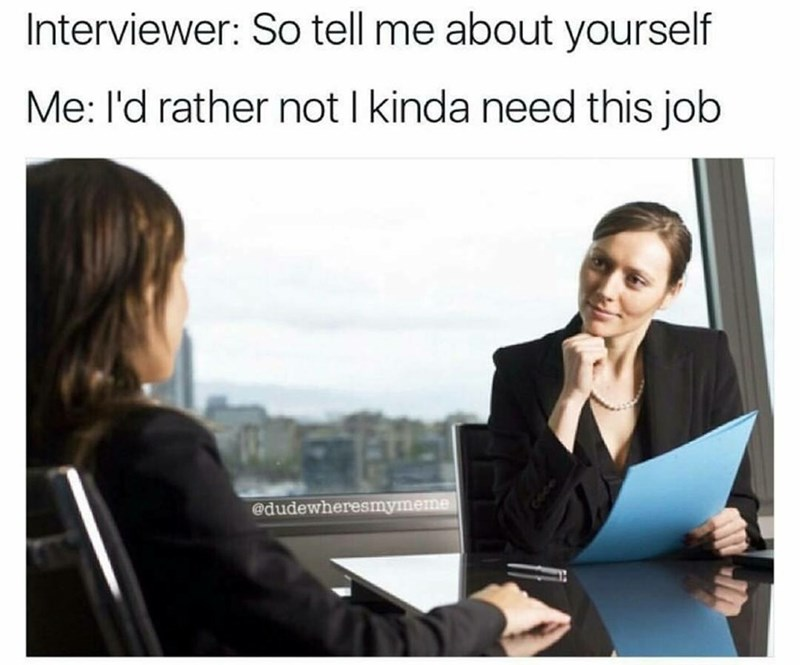 Job - Interviewer: So tell me about yourself Me: l'd rather not I kinda need this job @dudewheresmymeme