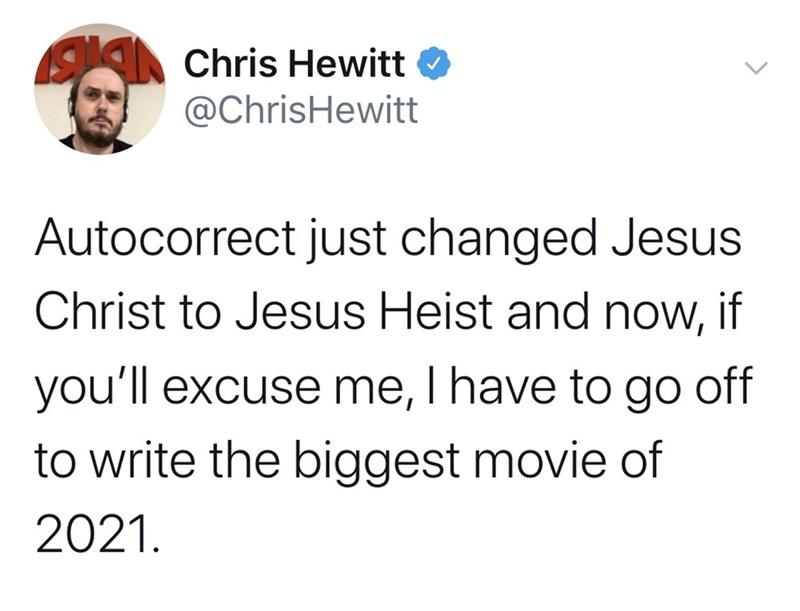 Text - Chris Hewitt @ChrisHewitt Autocorrect just changed Jesus Christ to Jesus Heist and now, if you'll excuse me, I have to go off to write the biggest movie of 2021.