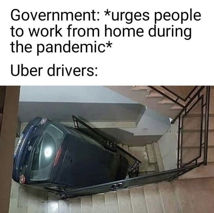Transport - Government: *urges people to work from home during the pandemic* Uber drivers: