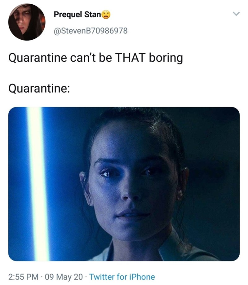 Face - Prequel Stan @StevenB70986978 Quarantine can't be THAT boring Quarantine: 2:55 PM · 09 May 20 · Twitter for iPhone