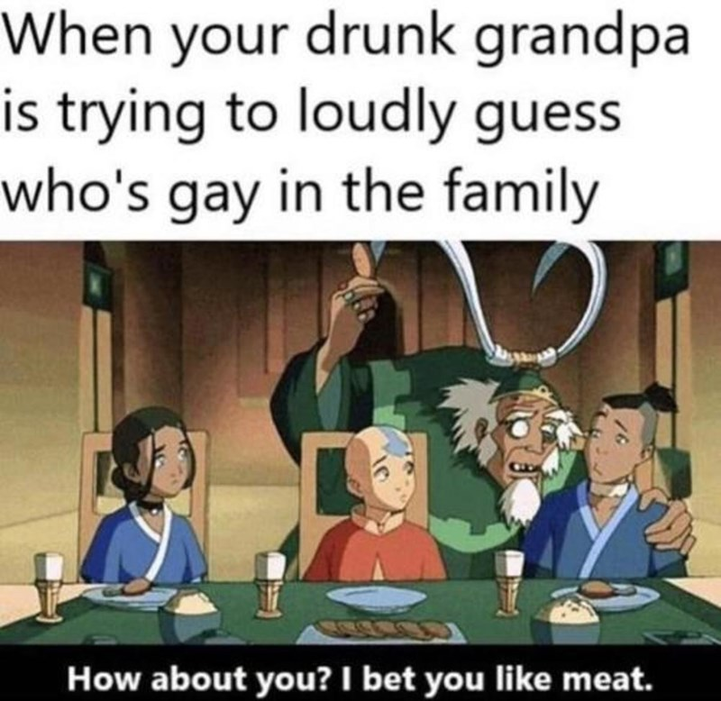 Cartoon - When your drunk grandpa is trying to loudly guess who's gay in the family How about you? I bet you like meat.