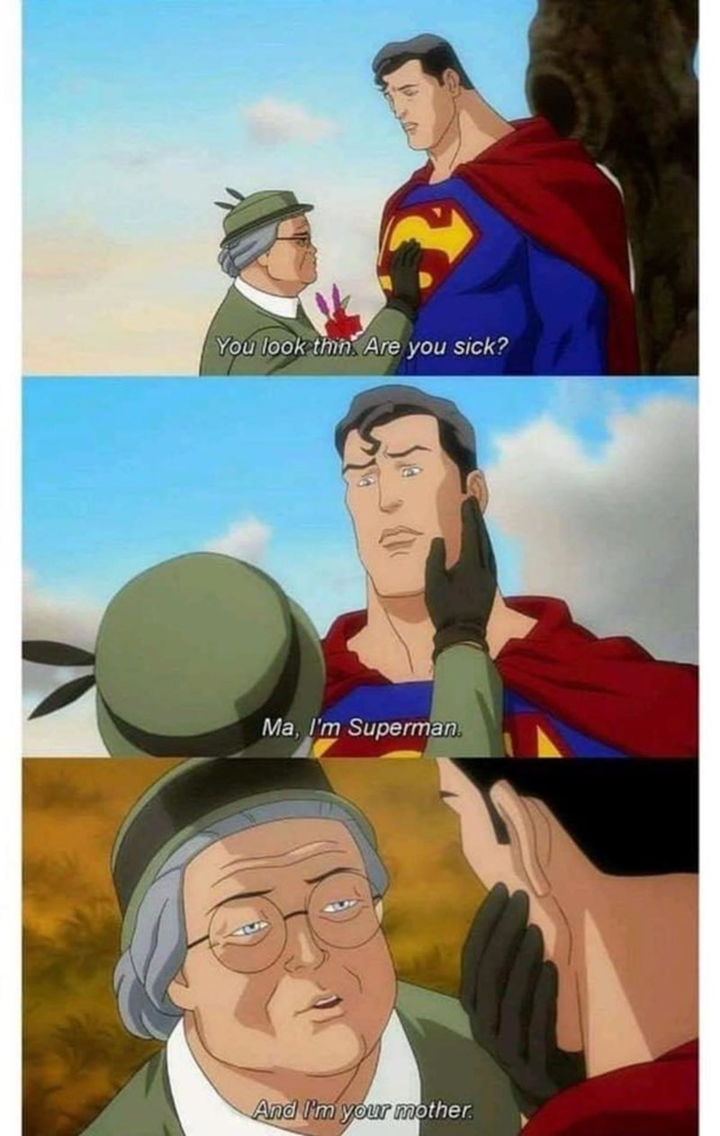 Superman - You look thin. Are you sick? Ma, I'm Superman. And I'm your mother.