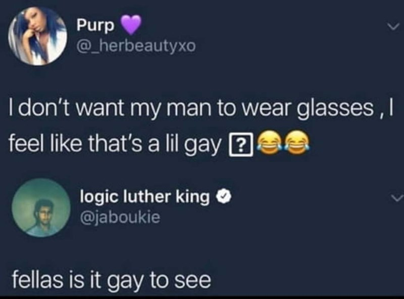 Text - Purp @_herbeautyxo I don't want my man to wear glasses, I feel like that's a lil gay ? logic luther king O @jaboukie fellas is it gay to see