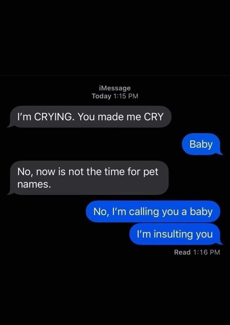 Text - iMessage Today 1:15 PM I'm CRYING. You made me CRY Baby No, now is not the time for pet names. No, I'm calling you a baby I'm insulting you Read 1:16 PM