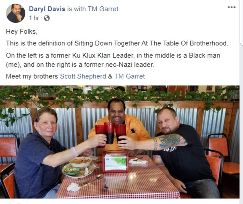 Meal - Daryl Davis is with TM Garret. ... 1 hr Hey Folks, This is the definition of Sitting Down Together At The Table Of Brotherhood. On the left is a former Ku Klux Klan Leader, in the middle is a Black man (me), and on the right is a former neo-Nazi leader. Meet my brothers Scott Shepherd & TM Garret