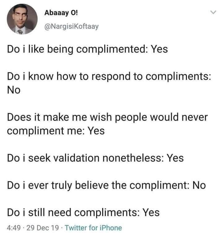 Text - Abaaay O! @Nargisikoftaay Do i like being complimented: Yes Do i know how to respond to compliments: No Does it make me wish people would never compliment me: Yes Do i seek validation nonetheless: Yes Do i ever truly believe the compliment: No Do i still need compliments: Yes 4:49 · 29 Dec 19 Twitter for iPhone >