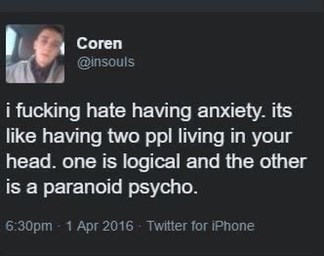 Text - Coren @insouls i fucking hate having anxiety. its like having two ppl living in your head. one is logical and the other is a paranoid psycho. 6:30pm - 1 Apr 2016 - Twitter for iPhone