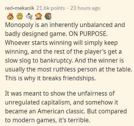 Text - red-mekanik 21.6k points · 23 hours ago Monopoly is an inherently unbalanced and badly designed game. ON PURPOSE. Whoever starts winning will simply keep winning, and the rest of the player's get a slow slog to bankruptcy. And the winner is usually the most ruthless person at the table. This is why it breaks friendships. It was meant to show the unfairness of unregulated capitalism, and somehow it became an American classic. But compared to modern games, it's terrible.