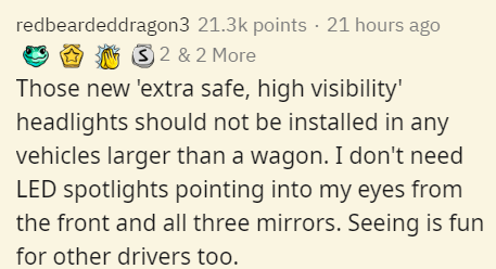 Text - redbeardeddragon3 21.3k points · 21 hours ago 3 2 & 2 More Those new 'extra safe, high visibility' headlights should not be installed in any vehicles larger than a wagon. I don't need LED spotlights pointing into my eyes from the front and all three mirrors. Seeing is fun for other drivers too.