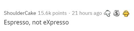 Text - ShoulderCake 15.6k points · 21 hours ago Espresso, not eXpresso